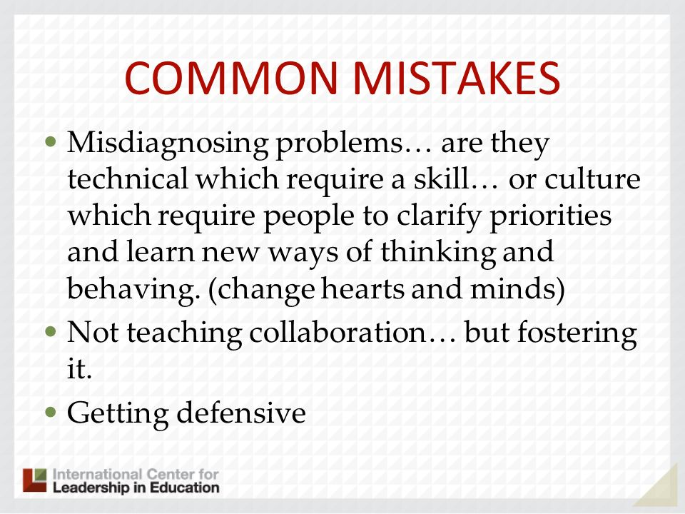 COMMON MISTAKES Misdiagnosing problems… are they technical which require a skill… or culture which require people to clarify priorities and learn new