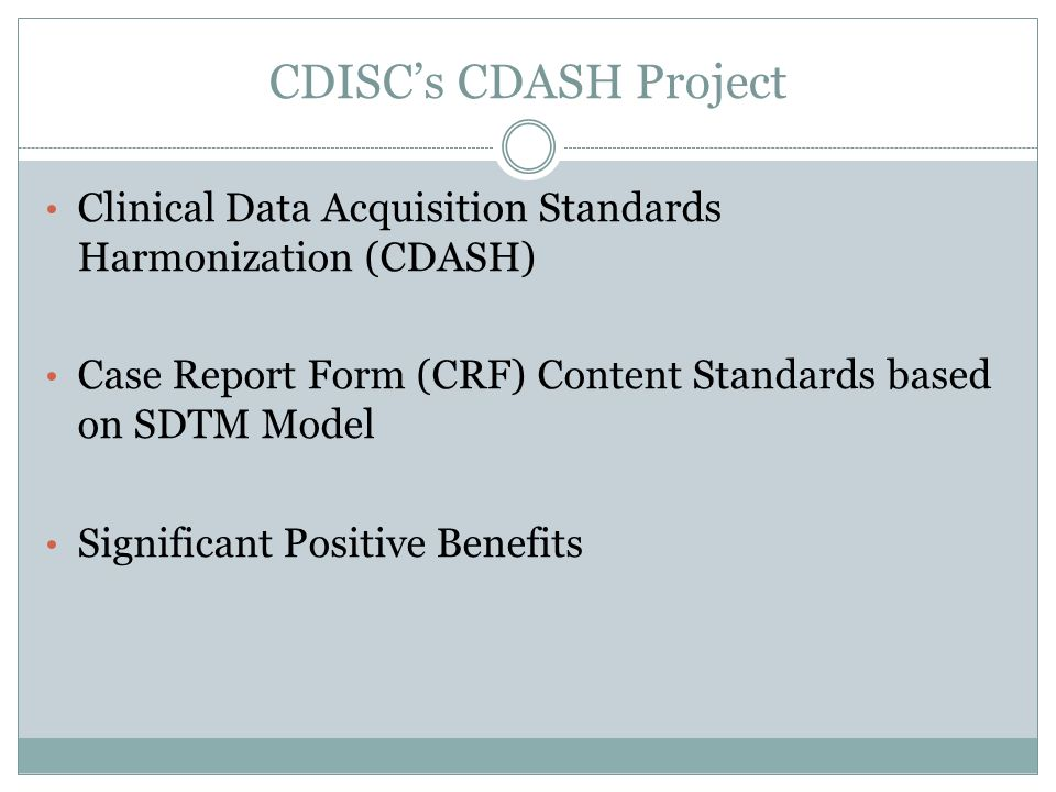 CDISCs CDASH Project Clinical Data Acquisition Standards Harmonization (CDASH) Case Report Form (CRF) Content Standards based on SDTM Model Significant Positive Benefits