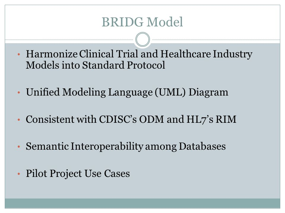 BRIDG Model Harmonize Clinical Trial and Healthcare Industry Models into Standard Protocol Unified Modeling Language (UML) Diagram Consistent with CDISCs ODM and HL7s RIM Semantic Interoperability among Databases Pilot Project Use Cases