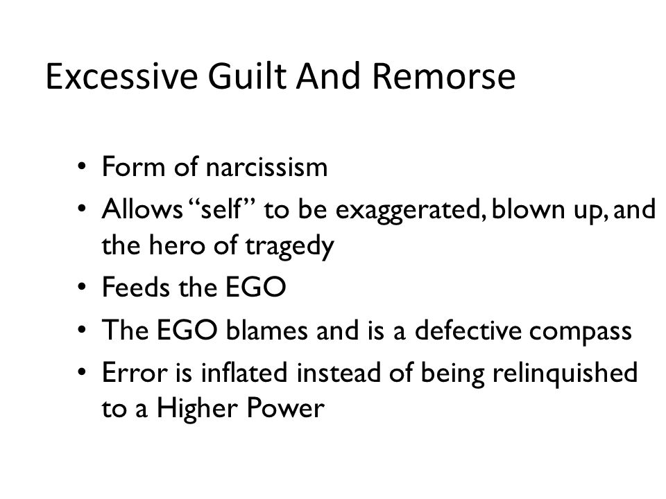 Excessive Guilt And Remorse Form of narcissism Allows self to be exaggerated, blown up, and the hero of tragedy Feeds the EGO The EGO blames and is a