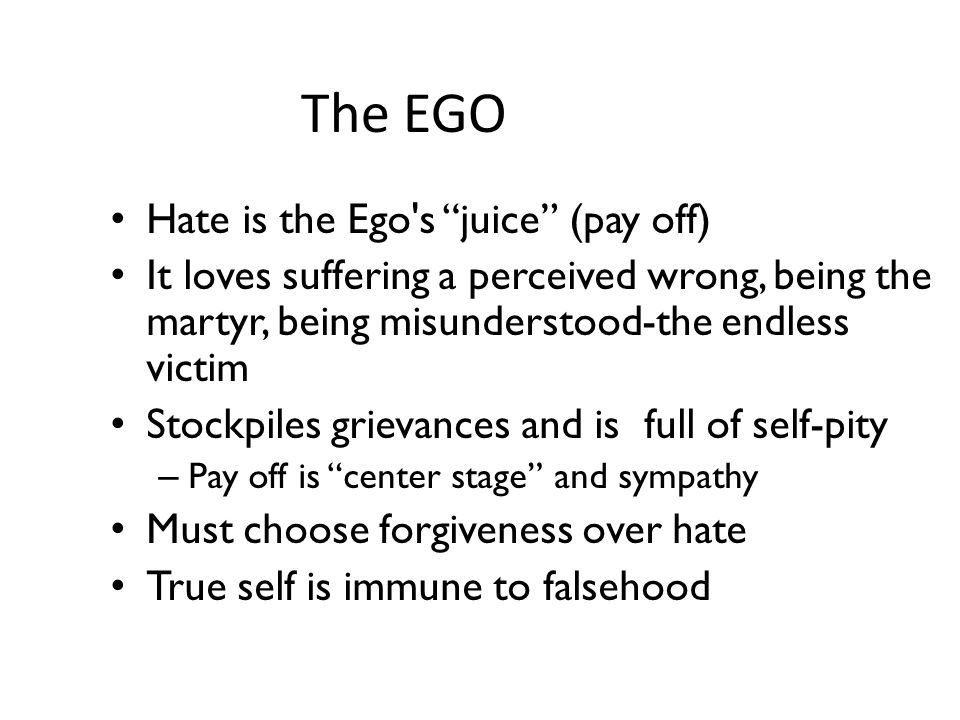 The EGO Hate is the Ego's juice (pay off) It loves suffering a perceived wrong, being the martyr, being misunderstood-the endless victim Stockpiles gr