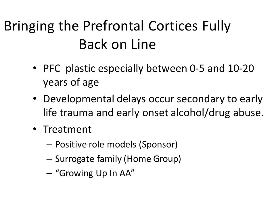 Bringing the Prefrontal Cortices Fully Back on Line PFC plastic especially between 0-5 and 10-20 years of age Developmental delays occur secondary to