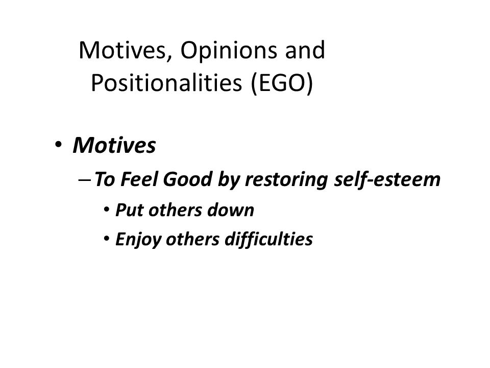 Motives, Opinions and Positionalities (EGO) Motives – To Feel Good by restoring self-esteem Put others down Enjoy others difficulties