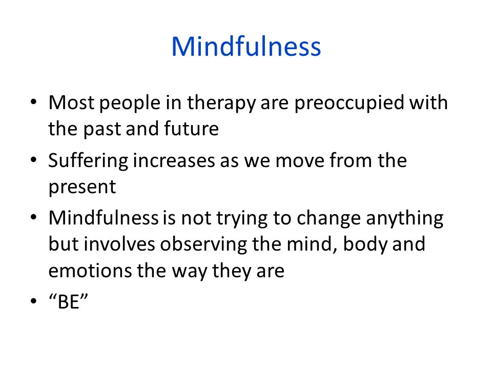 Mindfulness Most people in therapy are preoccupied with the past and future Suffering increases as we move from the present Mindfulness is not trying