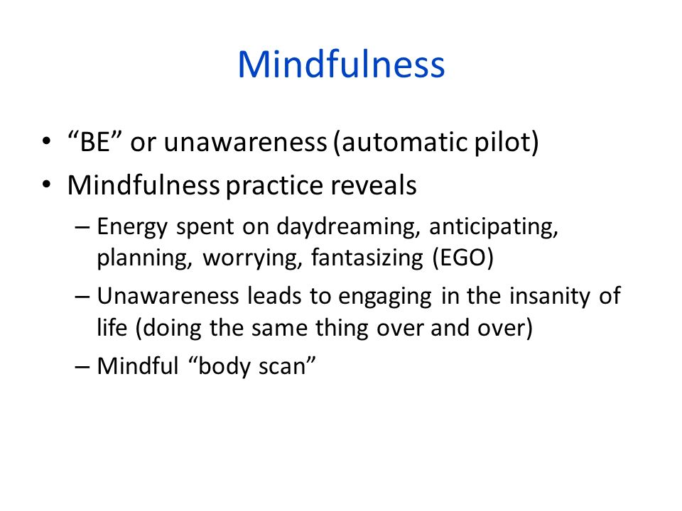 Mindfulness BE or unawareness (automatic pilot) Mindfulness practice reveals – Energy spent on daydreaming, anticipating, planning, worrying, fantasiz