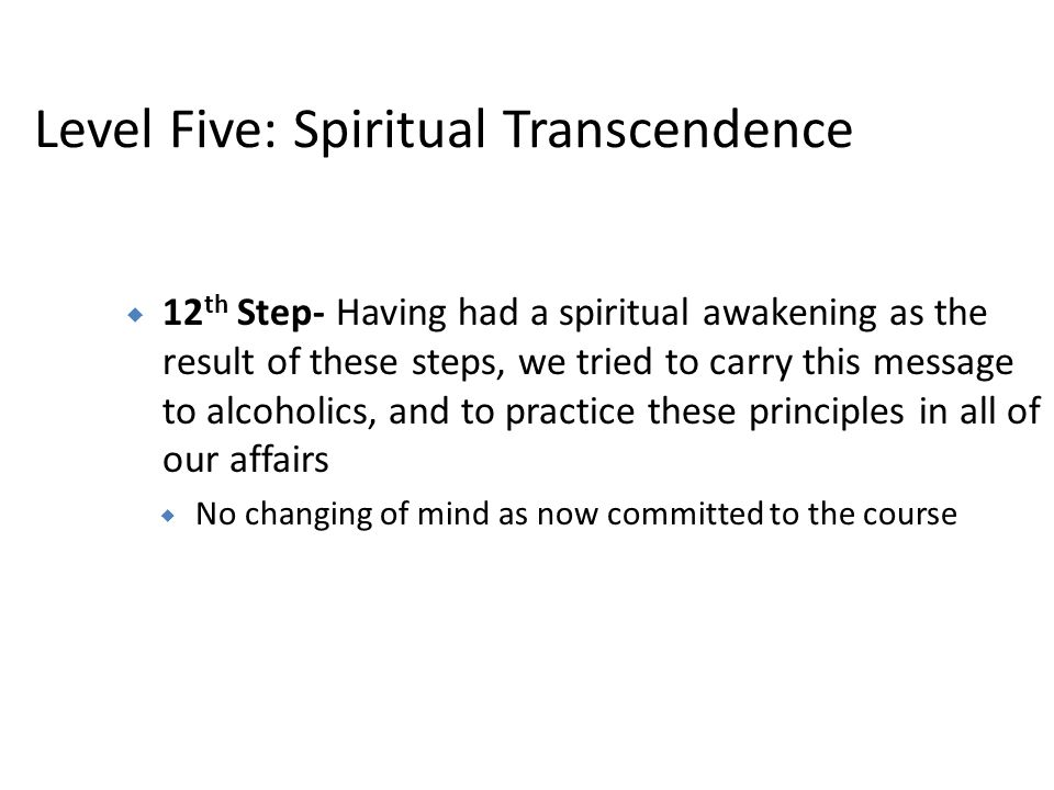 Level Five: Spiritual Transcendence 12 th Step- Having had a spiritual awakening as the result of these steps, we tried to carry this message to alcoh