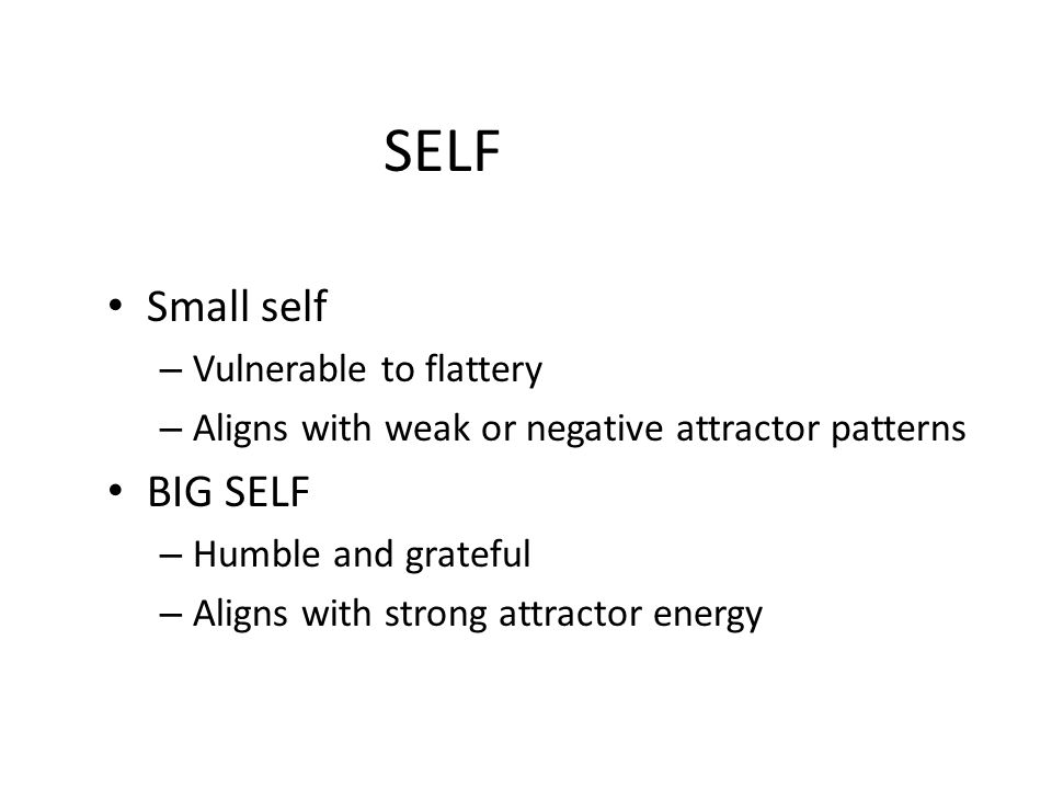 SELF Small self – Vulnerable to flattery – Aligns with weak or negative attractor patterns BIG SELF – Humble and grateful – Aligns with strong attract