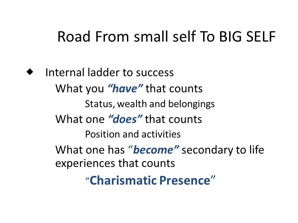 Road From small self To BIG SELF Internal ladder to success What you have that counts Status, wealth and belongings What one does that counts Position