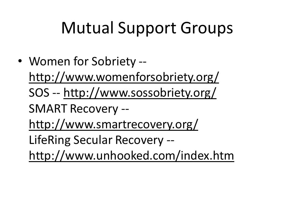 Mutual Support Groups Women for Sobriety -- http://www.womenforsobriety.org/ SOS -- http://www.sossobriety.org/ SMART Recovery -- http://www.smartreco