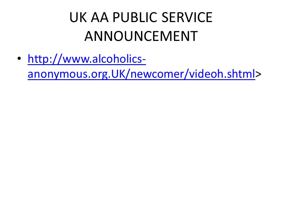 UK AA PUBLIC SERVICE ANNOUNCEMENT http://www.alcoholics- anonymous.org.UK/newcomer/videoh.shtml> http://www.alcoholics- anonymous.org.UK/newcomer/vide