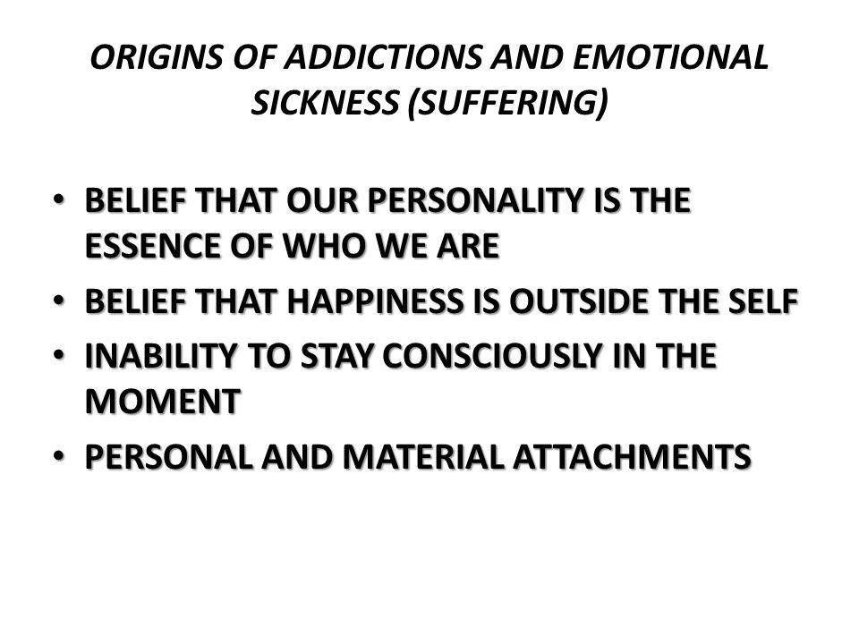 ORIGINS OF ADDICTIONS AND EMOTIONAL SICKNESS (SUFFERING) BELIEF THAT OUR PERSONALITY IS THE ESSENCE OF WHO WE ARE BELIEF THAT OUR PERSONALITY IS THE E