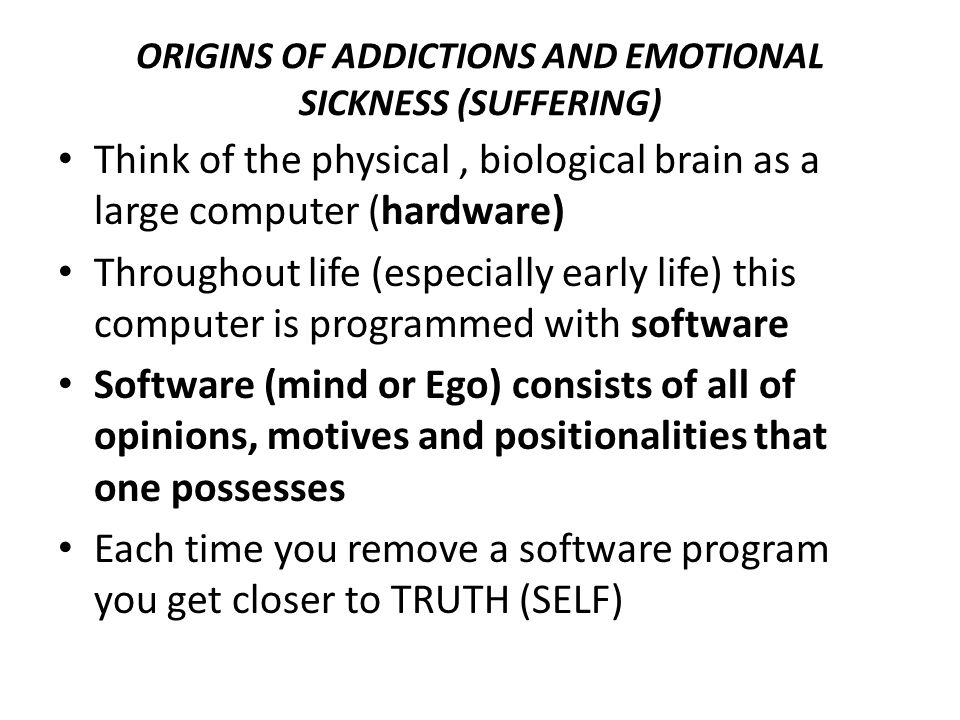 ORIGINS OF ADDICTIONS AND EMOTIONAL SICKNESS (SUFFERING) Think of the physical, biological brain as a large computer (hardware) Throughout life (espec