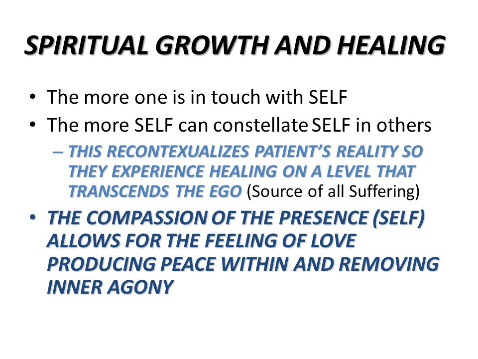 SPIRITUAL GROWTH AND HEALING The more one is in touch with SELF The more SELF can constellate SELF in others – THIS RECONTEXUALIZES PATIENTS REALITY S