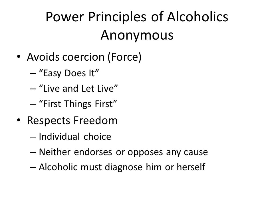 Power Principles of Alcoholics Anonymous Avoids coercion (Force) – Easy Does It – Live and Let Live – First Things First Respects Freedom – Individual