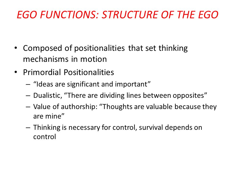 EGO FUNCTIONS: STRUCTURE OF THE EGO Composed of positionalities that set thinking mechanisms in motion Primordial Positionalities – Ideas are signific
