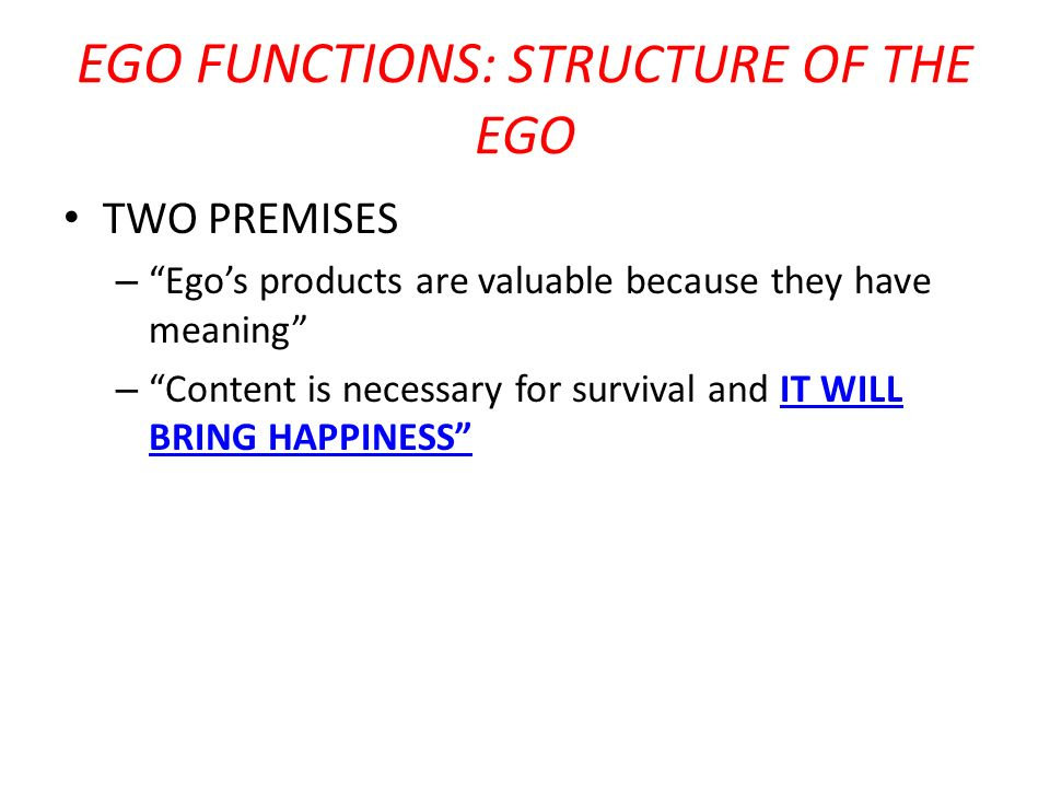 EGO FUNCTIONS : STRUCTURE OF THE EGO TWO PREMISES – Egos products are valuable because they have meaning – Content is necessary for survival and IT WI