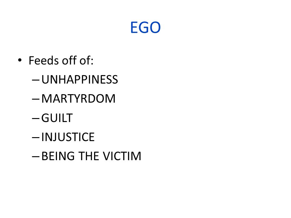 EGO Feeds off of: – UNHAPPINESS – MARTYRDOM – GUILT – INJUSTICE – BEING THE VICTIM