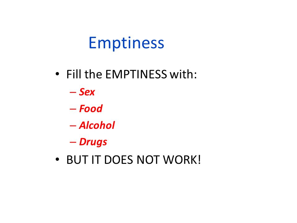 Emptiness Fill the EMPTINESS with: – Sex – Food – Alcohol – Drugs BUT IT DOES NOT WORK!