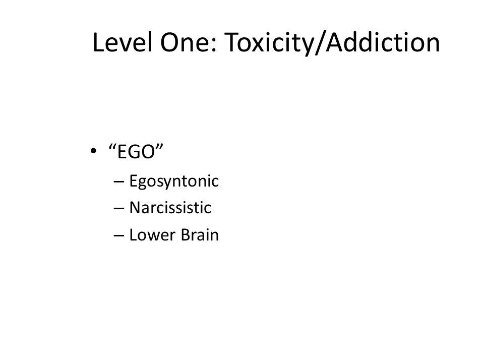 Level One: Toxicity/Addiction EGO – Egosyntonic – Narcissistic – Lower Brain