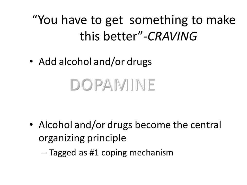 You have to get something to make this better-CRAVING Add alcohol and/or drugs Alcohol and/or drugs become the central organizing principle – Tagged a