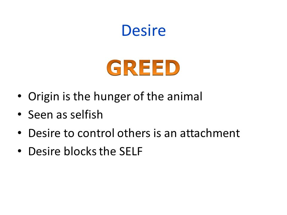 Desire Origin is the hunger of the animal Seen as selfish Desire to control others is an attachment Desire blocks the SELF