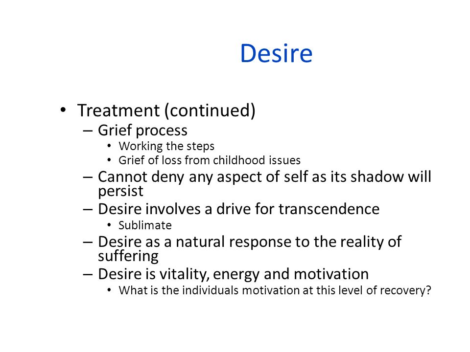 Desire Treatment (continued) – Grief process Working the steps Grief of loss from childhood issues – Cannot deny any aspect of self as its shadow will