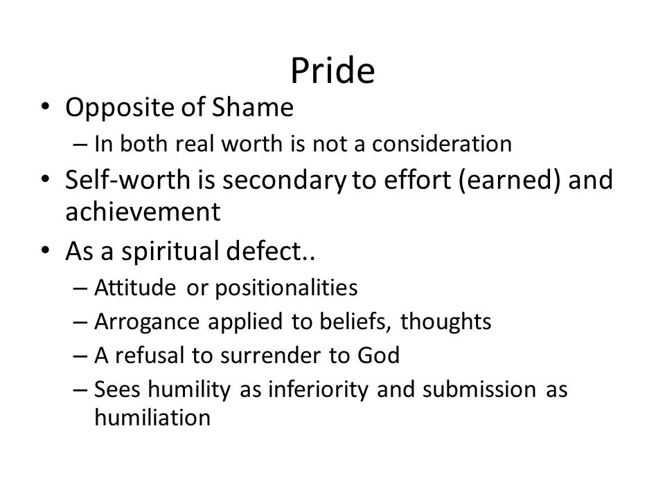 Pride Opposite of Shame – In both real worth is not a consideration Self-worth is secondary to effort (earned) and achievement As a spiritual defect..