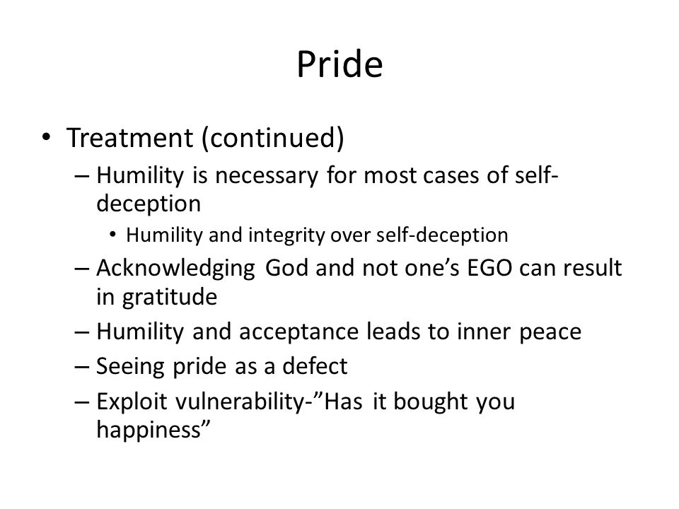 Pride Treatment (continued) – Humility is necessary for most cases of self- deception Humility and integrity over self-deception – Acknowledging God a