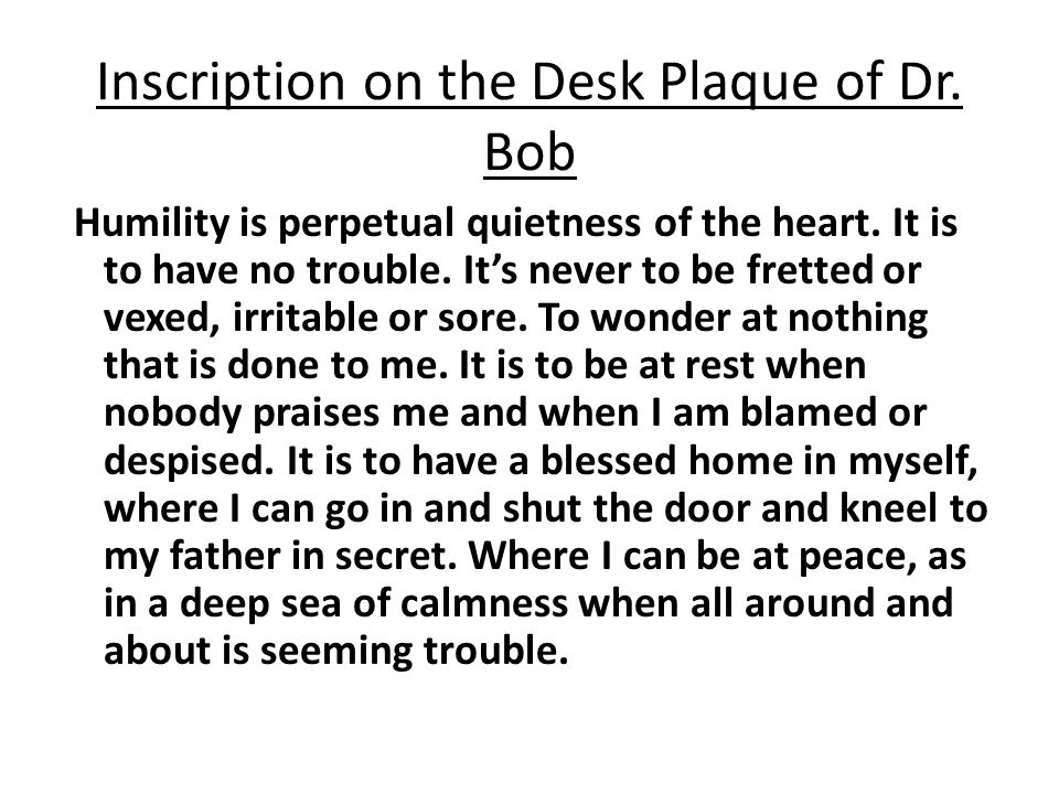 Inscription on the Desk Plaque of Dr. Bob Humility is perpetual quietness of the heart. It is to have no trouble. Its never to be fretted or vexed, ir