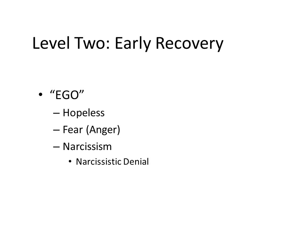 Level Two: Early Recovery EGO – Hopeless – Fear (Anger) – Narcissism Narcissistic Denial