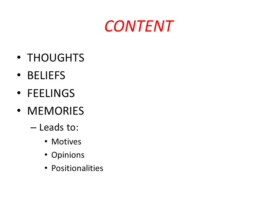 CONTENT THOUGHTS BELIEFS FEELINGS MEMORIES – Leads to: Motives Opinions Positionalities