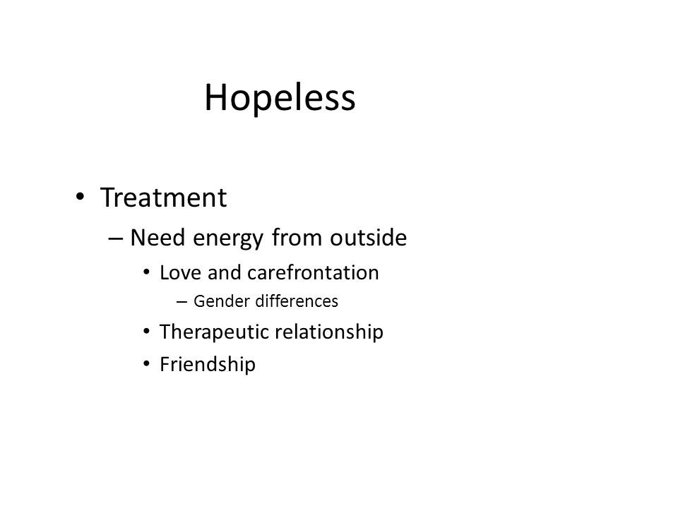 Hopeless Treatment – Need energy from outside Love and carefrontation – Gender differences Therapeutic relationship Friendship