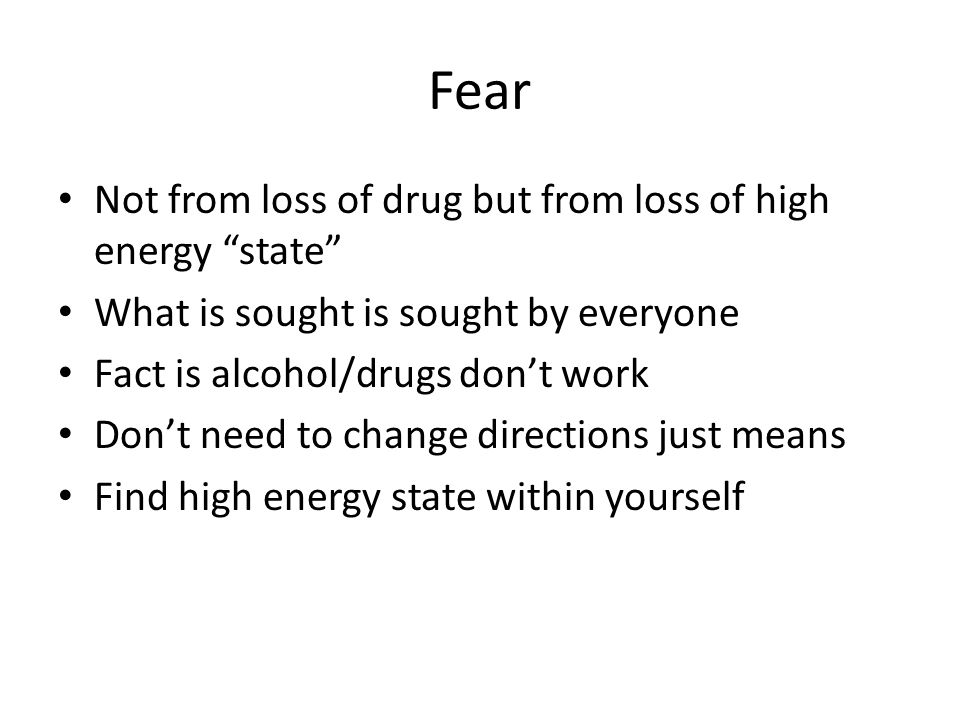 Fear Not from loss of drug but from loss of high energy state What is sought is sought by everyone Fact is alcohol/drugs dont work Dont need to change