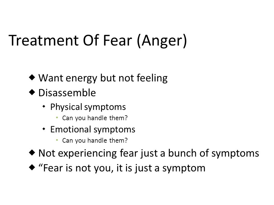 Treatment Of Fear (Anger) Want energy but not feeling Disassemble Physical symptoms Can you handle them? Emotional symptoms Can you handle them? Not e