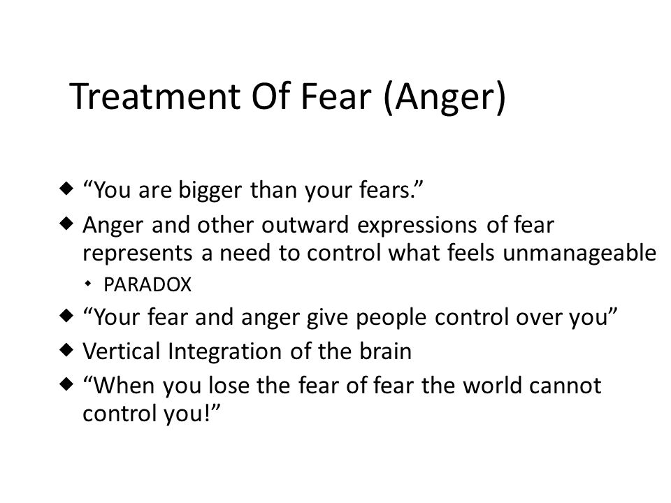 Treatment Of Fear (Anger) You are bigger than your fears. Anger and other outward expressions of fear represents a need to control what feels unmanage