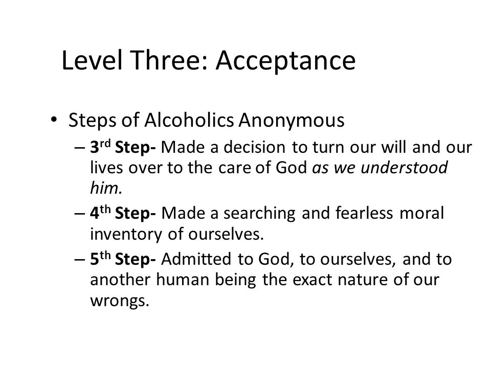 Level Three: Acceptance Steps of Alcoholics Anonymous – 3 rd Step- Made a decision to turn our will and our lives over to the care of God as we unders