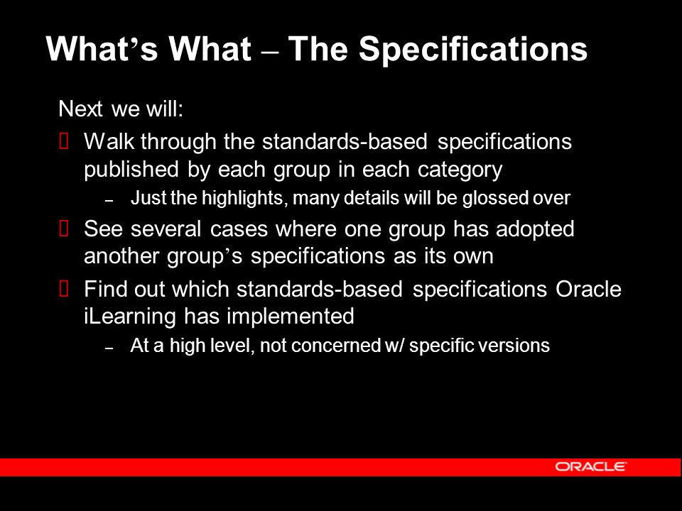 What s What – The Specifications Next we will: Walk through the standards-based specifications published by each group in each category – Just the highlights, many details will be glossed over See several cases where one group has adopted another group s specifications as its own Find out which standards-based specifications Oracle iLearning has implemented – At a high level, not concerned w/ specific versions