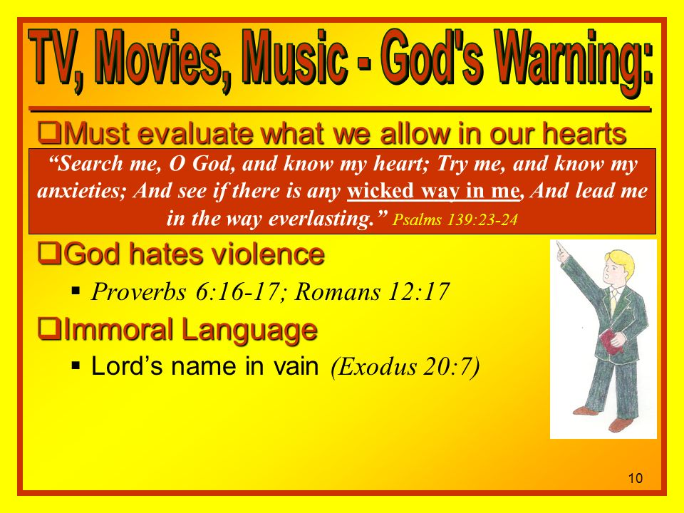 Must evaluate what we allow in our hearts Must evaluate what we allow in our hearts God hates violence God hates violence Proverbs 6:16-17; Romans 12:17 Immoral Language Immoral Language Lords name in vain (Exodus 20:7) Search me, O God, and know my heart; Try me, and know my anxieties; And see if there is any wicked way in me, And lead me in the way everlasting.