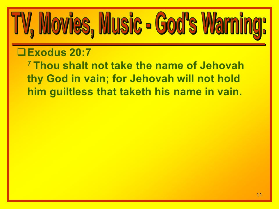 11 Exodus 20:7 7 Thou shalt not take the name of Jehovah thy God in vain; for Jehovah will not hold him guiltless that taketh his name in vain.