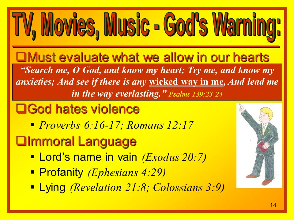 Must evaluate what we allow in our hearts Must evaluate what we allow in our hearts God hates violence God hates violence Proverbs 6:16-17; Romans 12:17 Immoral Language Immoral Language Lords name in vain (Exodus 20:7) Profanity (Ephesians 4:29) Lying (Revelation 21:8; Colossians 3:9) Search me, O God, and know my heart; Try me, and know my anxieties; And see if there is any wicked way in me, And lead me in the way everlasting.