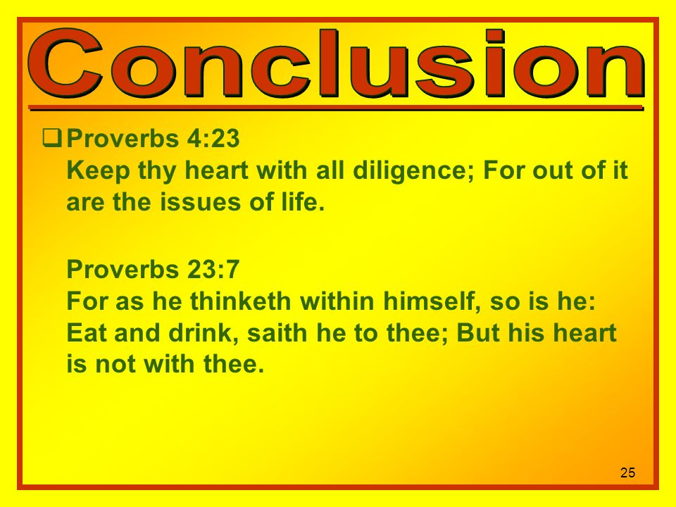 25 Proverbs 4:23 Keep thy heart with all diligence; For out of it are the issues of life.
