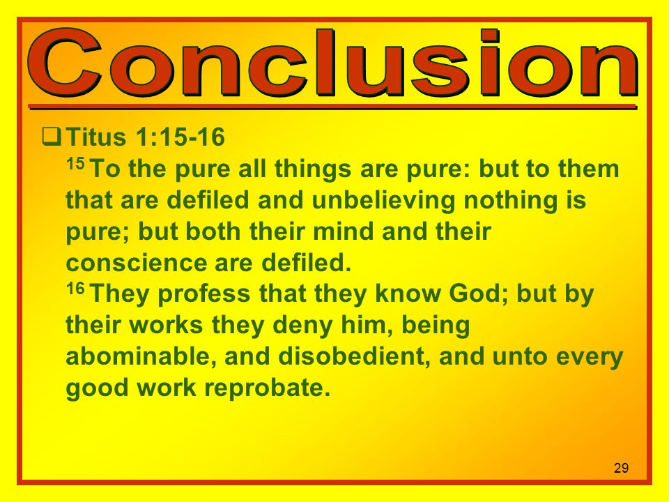 29 Titus 1: To the pure all things are pure: but to them that are defiled and unbelieving nothing is pure; but both their mind and their conscience are defiled.