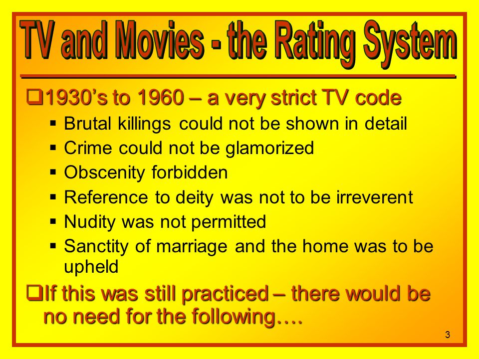 1930s to 1960 – a very strict TV code 1930s to 1960 – a very strict TV code Brutal killings could not be shown in detail Crime could not be glamorized Obscenity forbidden Reference to deity was not to be irreverent Nudity was not permitted Sanctity of marriage and the home was to be upheld If this was still practiced – there would be no need for the following….