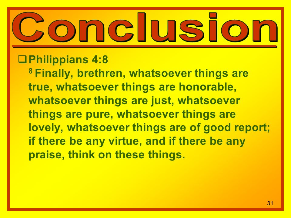31 Philippians 4:8 8 Finally, brethren, whatsoever things are true, whatsoever things are honorable, whatsoever things are just, whatsoever things are pure, whatsoever things are lovely, whatsoever things are of good report; if there be any virtue, and if there be any praise, think on these things.