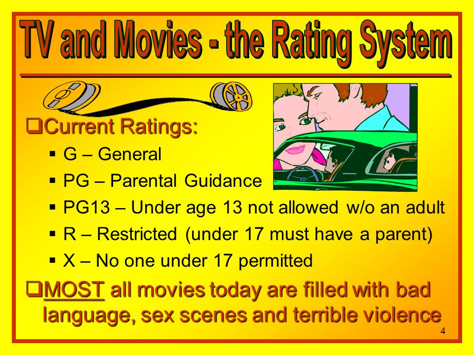 Current Ratings: Current Ratings: G – General PG – Parental Guidance PG13 – Under age 13 not allowed w/o an adult R – Restricted (under 17 must have a parent) X – No one under 17 permitted MOST all movies today are filled with bad language, sex scenes and terrible violence MOST all movies today are filled with bad language, sex scenes and terrible violence 4