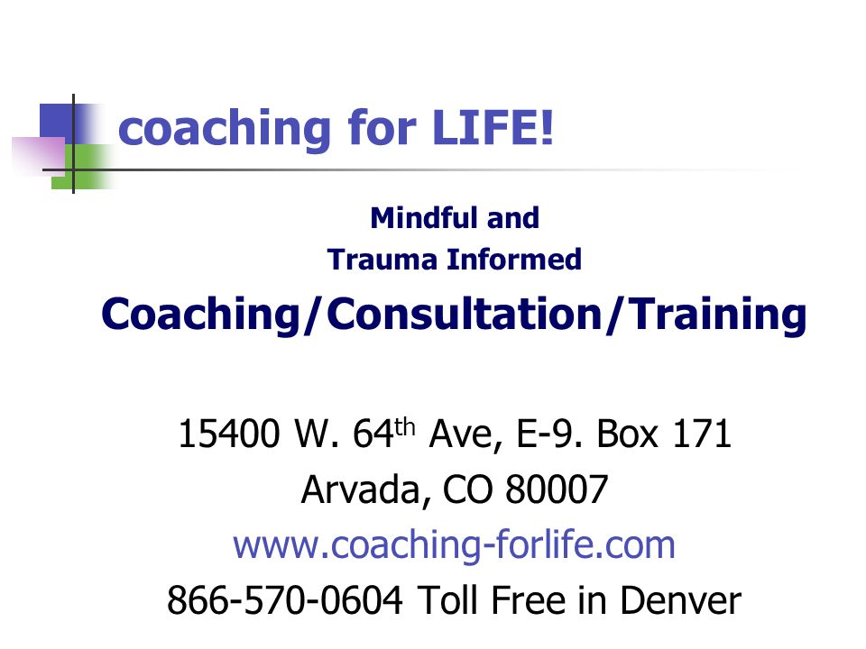 coaching for LIFE! Mindful and Trauma Informed Coaching/Consultation/Training 15400 W. 64 th Ave, E-9. Box 171 Arvada, CO 80007 www.coaching-forlife.c