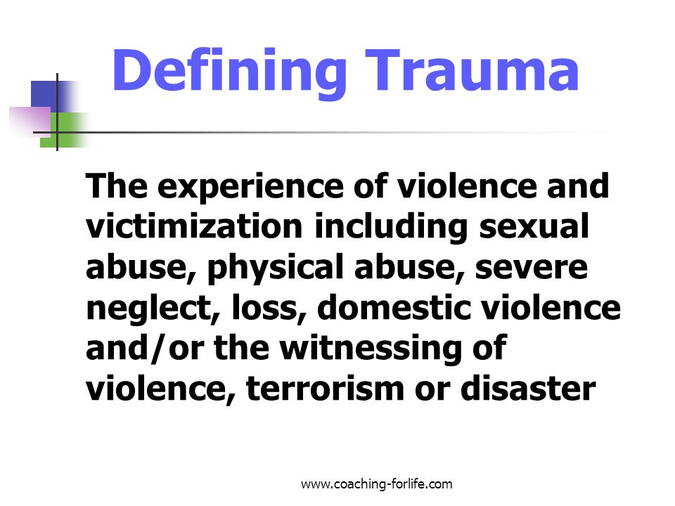 Acute Trauma Experiencing serious injury to self or witnessing others being injured Facing imminent threats of serious injury or death to yourself or others Experiencing a violation of personal physical integrity Examples: School shootings, gang violence, natural disaster, physical/sexual assault www.coaching-forlife.com