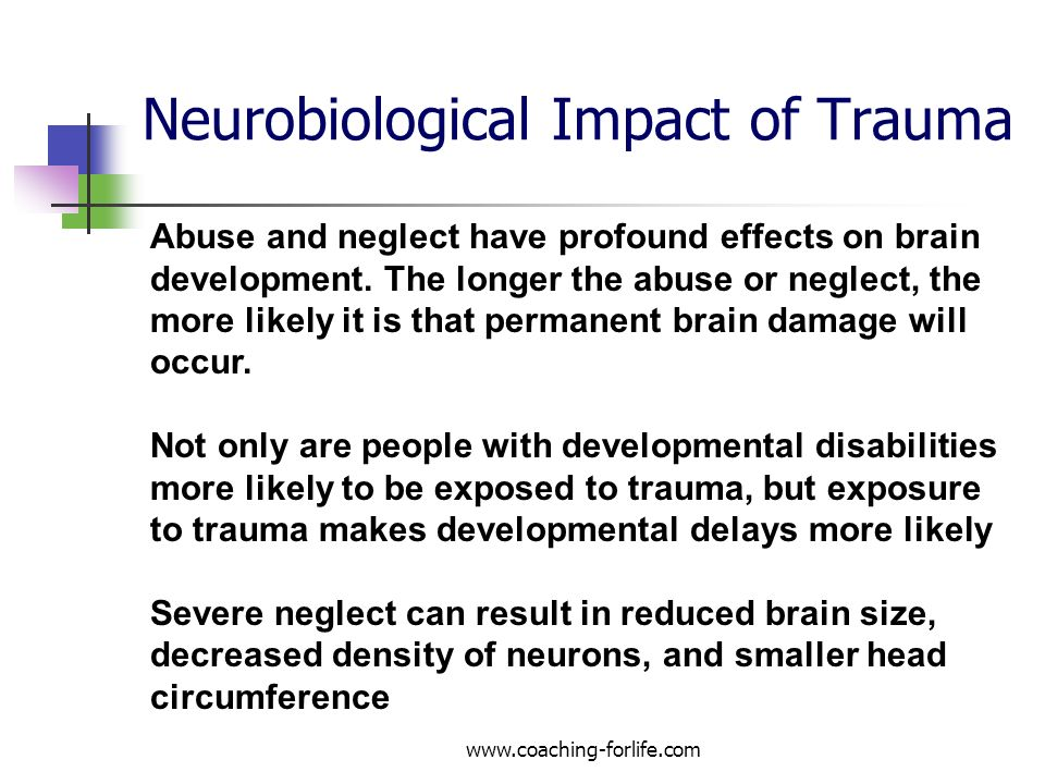 Neurobiological Impact of Trauma www.coaching-forlife.com Abuse and neglect have profound effects on brain development. The longer the abuse or neglec