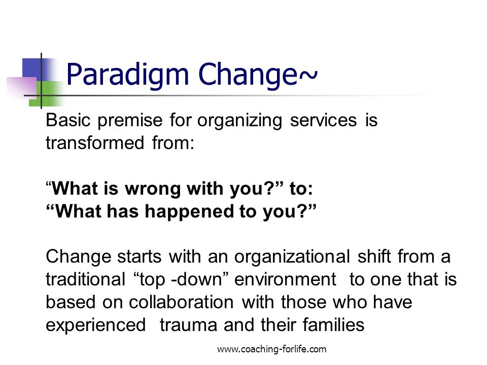 Paradigm Change~ www.coaching-forlife.com Basic premise for organizing services is transformed from: What is wrong with you? to: What has happened to