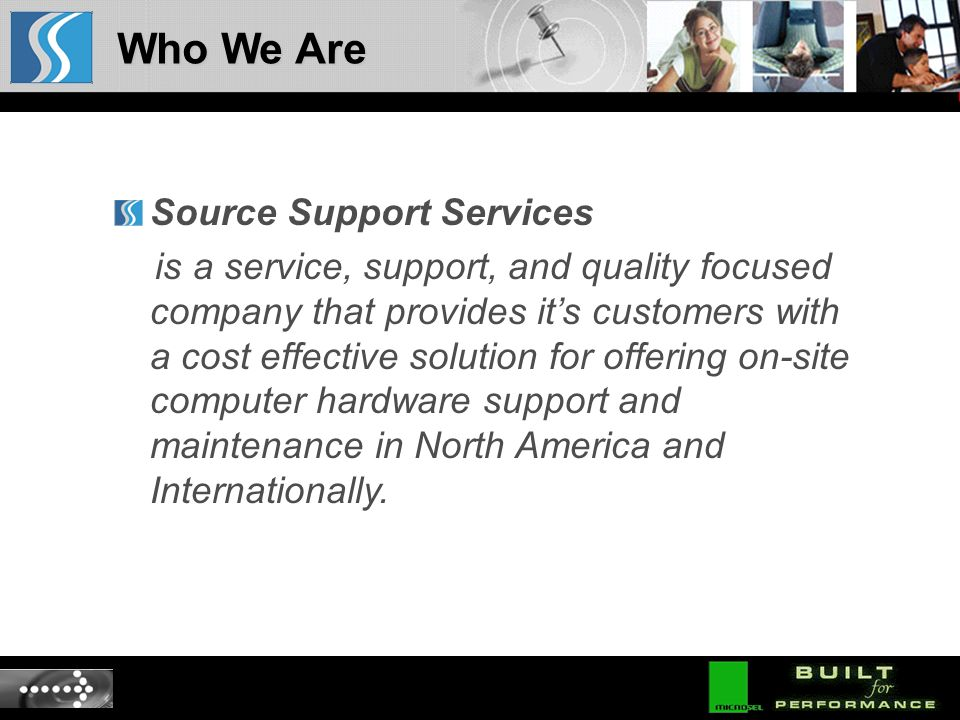Source Support Services is a service, support, and quality focused company that provides its customers with a cost effective solution for offering on-site computer hardware support and maintenance in North America and Internationally.